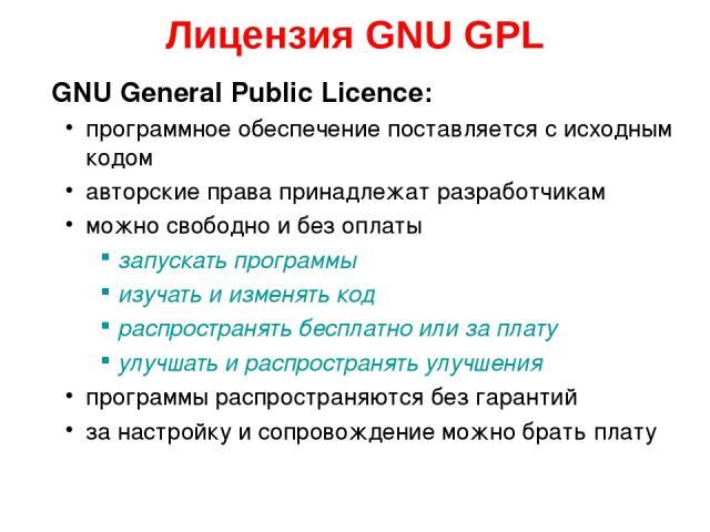 Лицензия GNU GPL GNU General Public Licence: программное обеспечение поставляется с исходным кодом авторские права принадлежат разработчикам можно свободно и без оплаты запускать программы изучать и изменять код распространять бесплатно или за плату…