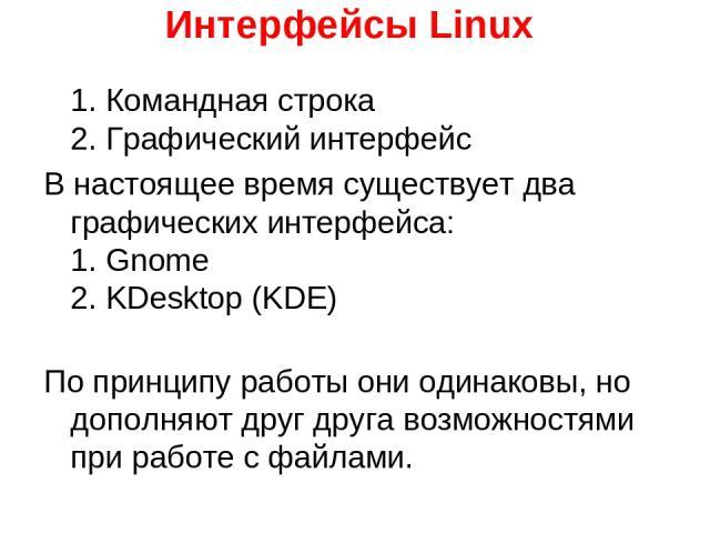 Интерфейсы Linux 1. Командная строка 2. Графический интерфейс В настоящее время существует два графических интерфейса: 1. Gnome 2. KDesktop (KDE) По принципу работы они одинаковы, но дополняют друг друга возможностями при работе с файлами.