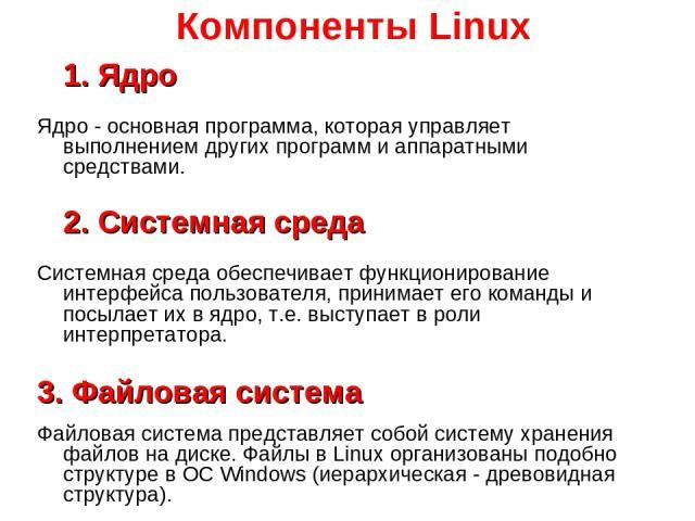 Компоненты Linux 1. Ядро Ядро - основная программа, которая управляет выполнением других программ и аппаратными средствами. 2. Системная среда Системная среда обеспечивает функционирование интерфейса пользователя, принимает его команды и посылает их…