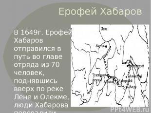 Ерофей Хабаров В 1649г. Ерофей Хабаров отправился в путь во главе отряда из 70 ч