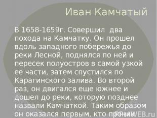 Иван Камчатый В 1658-1659г. Совершил два похода на Камчатку. Он прошел вдоль зап