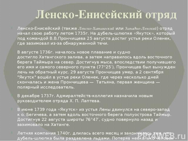 Ленско-Енисейский отряд Ленско-Енисейский (такжеЛенско-ХатангскийилиЗападно-Ленский) отряд начал свою работу летом1735г. На дубель-шлюпке «Якутск», который под командойВ.В.Прончищева25 августа достиг устьяреки Оленек, где зазимовал из-за обна…
