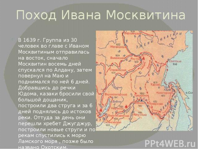Поход Ивана Москвитина В 1639 г. Группа из 30 человек во главе с Иваном Москвитиным отправилась на восток, сначало Москвитин восемь дней спускался по Алдану, затем повернул на Маю и поднимался по ней 6 дней. Добравшись до речки Юдома, казаки бросили…