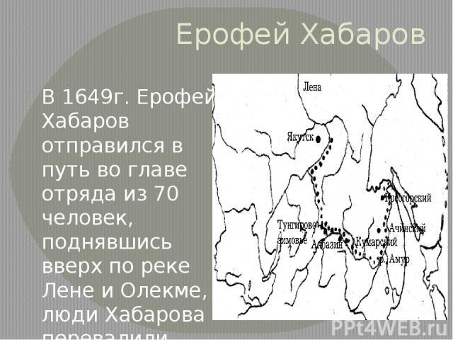 Ерофей Хабаров В 1649г. Ерофей Хабаров отправился в путь во главе отряда из 70 человек, поднявшись вверх по реке Лене и Олекме, люди Хабарова перевалили через Становой хребет вышли к берегам Амура.