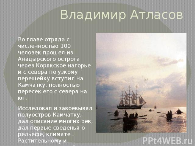 Владимир Атласов Во главе отряда с численностью 100 человек прошел из Анадырского острога через Корякское нагорье и с севера по узкому перешейку вступил на Камчатку, полностью пересек его с севера на юг. Исследовал и завоевывал полуостров Камчатку, …