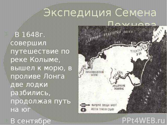 Экспедиция Семена Дежнева В 1648г. совершил путешествие по реке Колыме, вышел к морю, в проливе Лонга две лодки разбились, продолжая путь на юг В сентябре вышли к проливу, в последствии названным Беринговым.