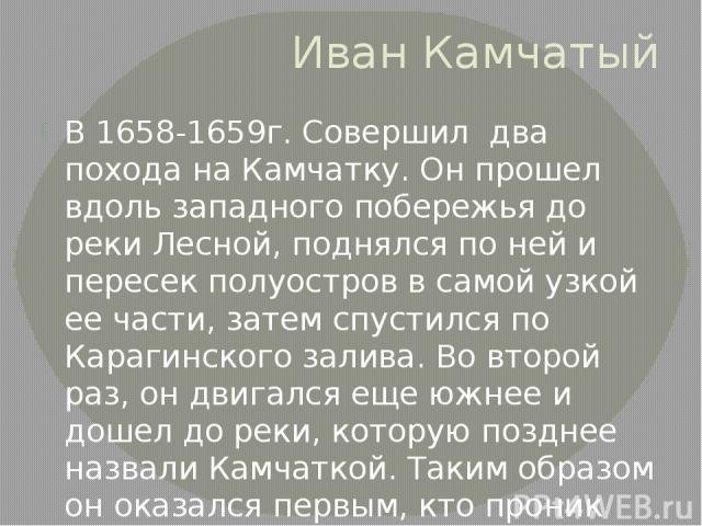 Иван Камчатый В 1658-1659г. Совершил два похода на Камчатку. Он прошел вдоль западного побережья до реки Лесной, поднялся по ней и пересек полуостров в самой узкой ее части, затем спустился по Карагинского залива. Во второй раз, он двигался еще южне…
