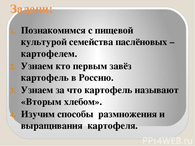 Задачи: Познакомимся с пищевой культурой семейства паслёновых – картофелем. Узнаем кто первым завёз картофель в Россию. Узнаем за что картофель называют «Вторым хлебом». Изучим способы размножения и выращивания картофеля.