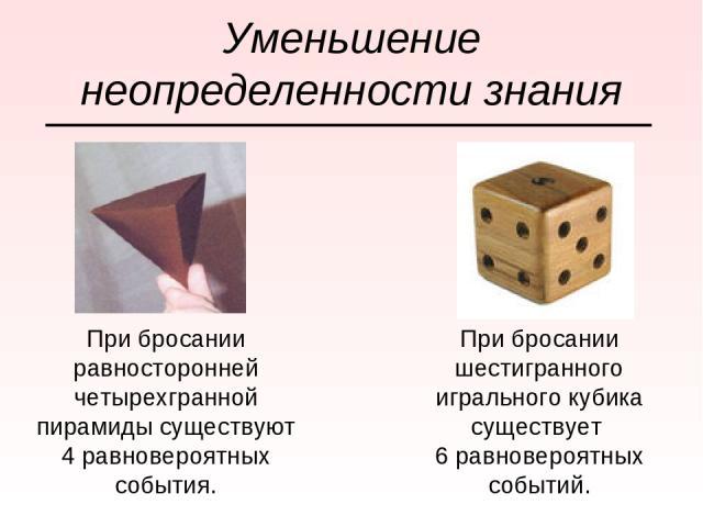 Уменьшение неопределенности знания При бросании равносторонней четырехгранной пирамиды существуют 4 равновероятных события. При бросании шестигранного игрального кубика существует 6 равновероятных событий.