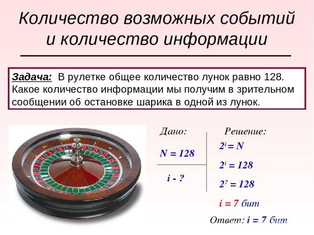 Задача: В рулетке общее количество лунок равно 128. Какое количество информации мы получим в зрительном сообщении об остановке шарика в одной из лунок. N = 128 i - ? Дано: Решение: 2i = N 2i = 128 27 = 128 i = 7 бит Ответ: i = 7 бит Количество возмо…