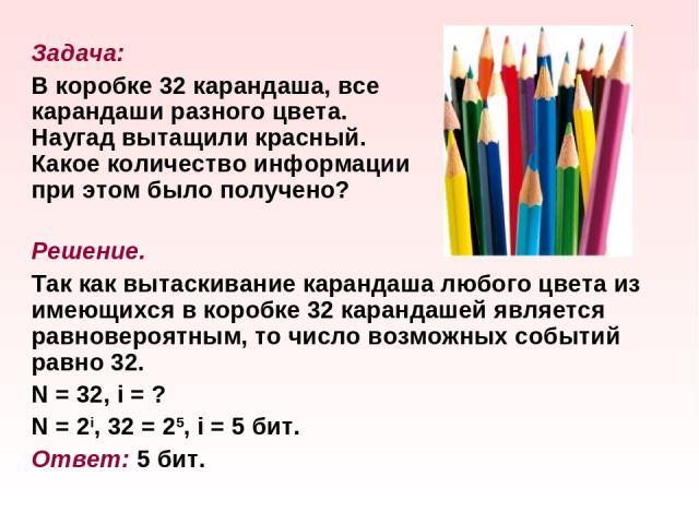 Задача: В коробке 32 карандаша, все карандаши разного цвета. Наугад вытащили красный. Какое количество информации при этом было получено? Решение. Так как вытаскивание карандаша любого цвета из имеющихся в коробке 32 карандашей является равновероятн…