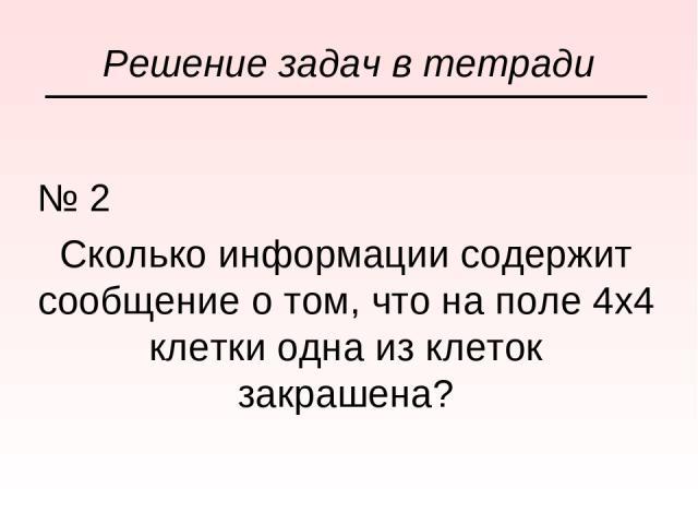 № 2 Сколько информации содержит сообщение о том, что на поле 4х4 клетки одна из клеток закрашена? Решение задач в тетради