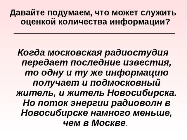 Давайте подумаем, что может служить оценкой количества информации? Когда московская радиостудия передает последние известия, то одну и ту же информацию получает и подмосковный житель, и житель Новосибирска. Но поток энергии радиоволн в Новосибирске …