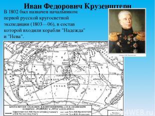Иван Федорович Крузенштерн В 1802 был назначен начальником первой русской кругос