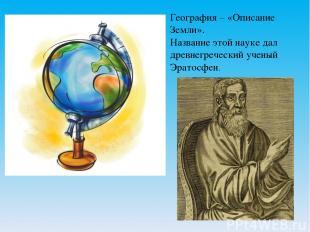 География – «Описание Земли». Название этой науке дал древнегреческий ученый Эра
