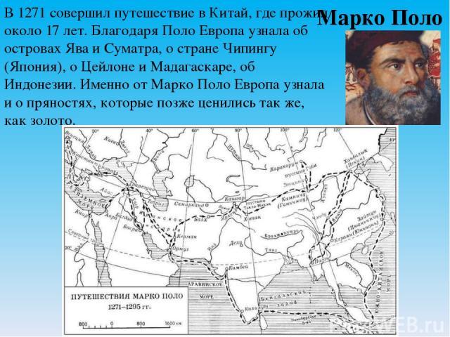 Марко Поло В 1271 совершил путешествие в Китай, где прожил около 17 лет. Благодаря Поло Европа узнала об островах Ява и Суматра, о стране Чипингу (Япония), о Цейлоне и Мадагаскаре, об Индонезии. Именно отМарко ПолоЕвропа узнала и о пряностях, кото…