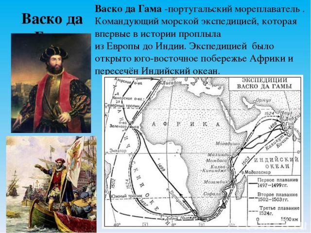 Васко да Гама Васко да Гама-португальскиймореплаватель. Командующий морской экспедицией, которая впервые в истории проплыла изЕвропыдоИндии.Экспедицией было открыто юго-восточное побережье Африки и пересечён Индийский океан.