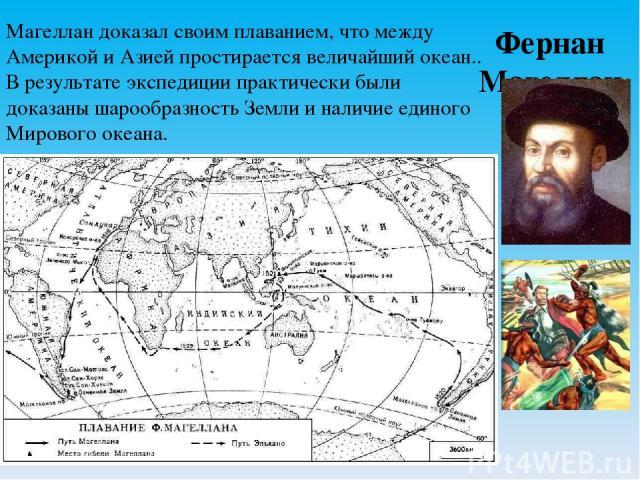 Фернан Магеллан Магеллан доказал своим плаванием, что между Америкой и Азией простирается величайший океан.. В результате экспедиции практически были доказаны шарообразность Земли и наличие единого Мирового океана.