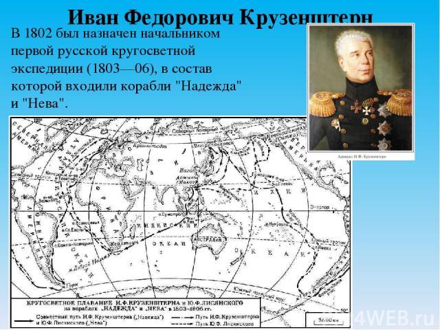 Иван Федорович Крузенштерн В 1802 был назначен начальником первой русской кругосветной экспедиции (1803—06), в состав которой входили корабли