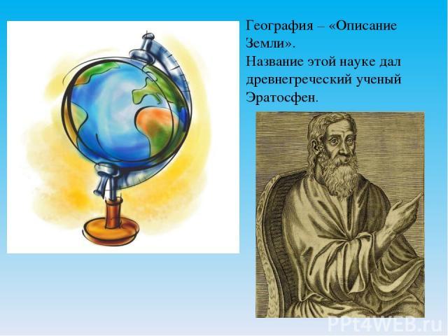География – «Описание Земли». Название этой науке дал древнегреческий ученый Эратосфен.