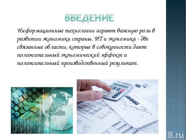 Информационные технологии играют важную роль в развитии экономики страны. ИТ и экономика - две связанные области, которые в совокупности дают положительный экономический эффект и положительный производственный результат.