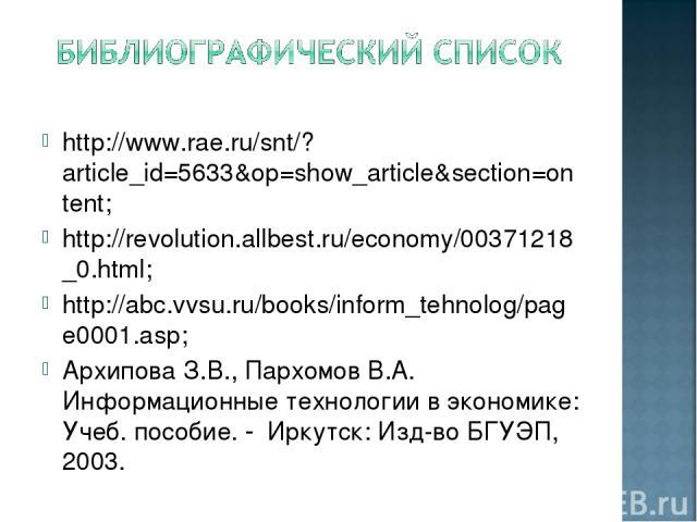 http://www.rae.ru/snt/?article_id=5633&op=show_article&section=ontent; http://revolution.allbest.ru/economy/00371218_0.html; http://abc.vvsu.ru/books/inform_tehnolog/page0001.asp; Архипова З.В., Пархомов В.А. Информационные технологии в экономике: У…