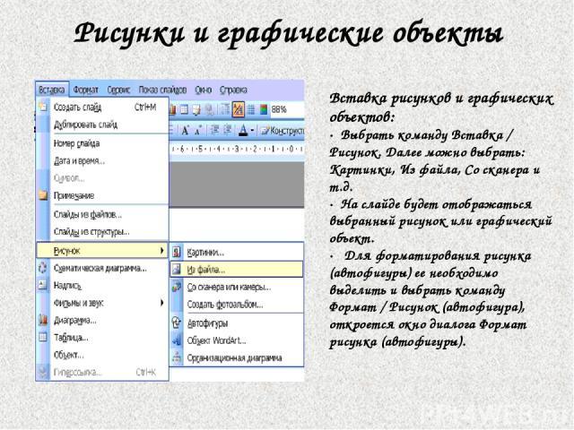 Рисунки и графические объекты Вставка рисунков и графических объектов: · Выбрать команду Вставка / Рисунок. Далее можно выбрать: Картинки, Из файла, Со сканера и т.д. · На слайде будет отображаться выбранный рисунок или графический объект. · Для …
