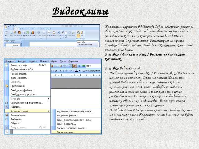 Видеоклипы Коллекция картинок в Microsoft Office содержит рисунки, фотографии, звуки, видео и другие файлы мультимедиа (называемые клипами), которые можно вставлять и использовать в презентациях. Рассмотрим алгоритм вставки видеоклипов на слайд, вст…