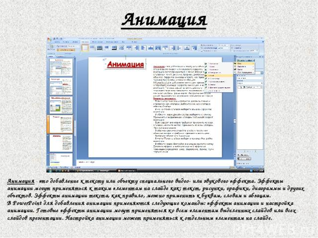Анимация Анимация - это добавление к тексту или объекту специального видео- или звукового эффекта. Эффекты анимации могут применяться к таким элементам на слайде как: текст, рисунки, графики, диаграммы и других объектов. Эффекты анимации текста, как…