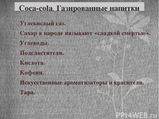 Coca-cola. Газированные напитки Углекислый газ. Сахар в народе называют «сладкой