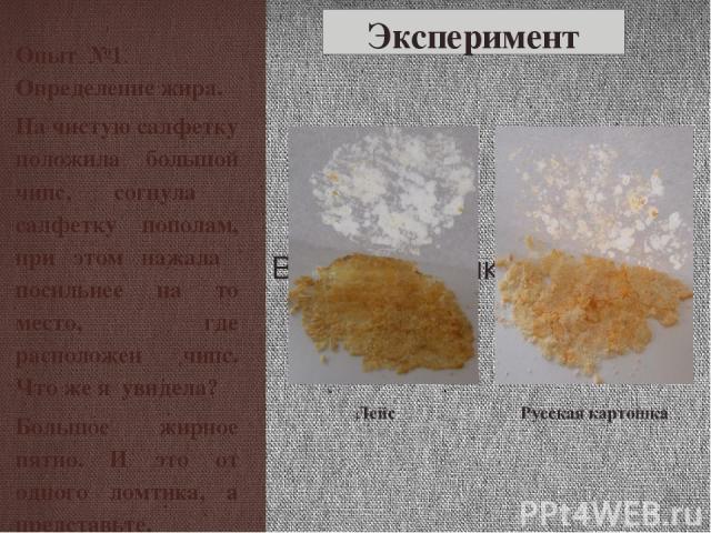 Эксперимент Опыт №1. Определение жира. На чистую салфетку положила большой чипс, согнула салфетку пополам, при этом нажала посильнее на то место, где расположен чипс. Что же я увидела? Большое жирное пятно. И это от одного ломтика, а представьте, ск…