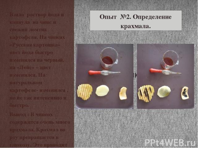 Взяла раствор йода и капнула на чипс и свежий ломтик картофеля. На чипсах «Русская картошка» цвет йода быстро изменился на черный, на «Лейс» – цвет изменился. На натуральном картофеле- изменился , но не так интенсивно и быстро. Вывод : В чипсах соде…