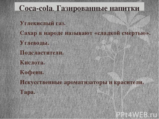 Coca-cola. Газированные напитки Углекислый газ. Сахар в народе называют «сладкой смертью». Углеводы. Подсластители. Кислота. Кофеин. Искусственные ароматизаторы и красители. Тара.