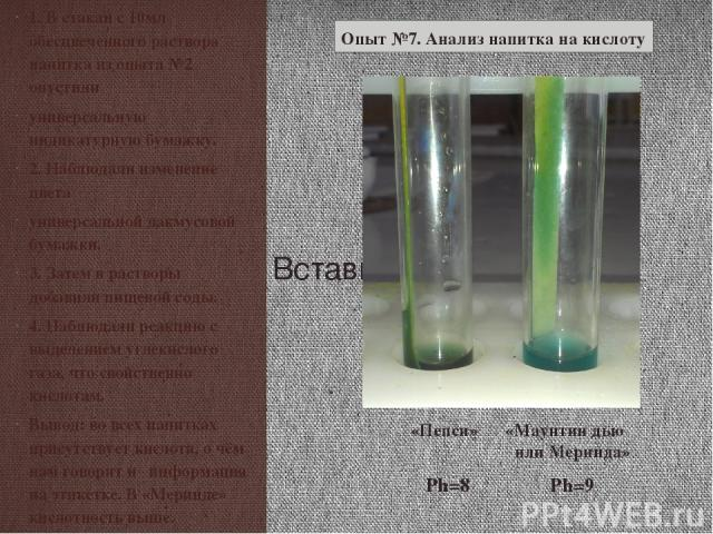1. В стакан с 10мл обесцвеченного раствора напитка из опыта №2 опустили универсальную индикатурную бумажку. 2. Наблюдали изменение цвета универсальной лакмусовой бумажки. 3. Затем в растворы добавили пищевой соды. 4. Наблюдали реакцию с выделением у…