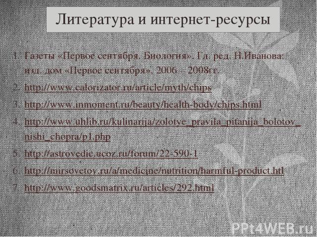 Литература и интернет-ресурсы Газеты «Первое сентября. Биология». Гл. ред. Н.Иванова; изд. дом «Первое сентября», 2006 – 2008гг. http://www.calorizator.ru/article/myth/chips http://www.inmoment.ru/beauty/health-body/chips.html http://www.uhlib.ru/ku…