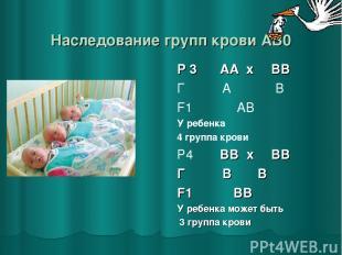 Наследование групп крови AB0 Р 3 ♂ АА x ♀ ВВ Г А В F1 АВ У ребенка 4 группа кров