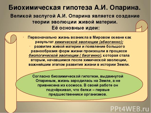 Биохимическая гипотеза А.И. Опарина. Великой заслугой А.И. Опарина является создание теории эволюции живой материи. Её основные идеи: Первоначально жизнь возникла в Мировом океане как результат химической эволюции (абиогенно); развитие живой материи…