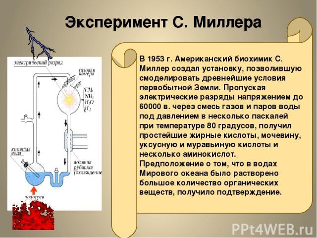 Эксперимент С. Миллера В 1953 г. Американский биохимик С. Миллер создал установку, позволившую смоделировать древнейшие условия первобытной Земли. Пропуская электрические разряды напряжением до 60000 в. через смесь газов и паров воды под давлением в…