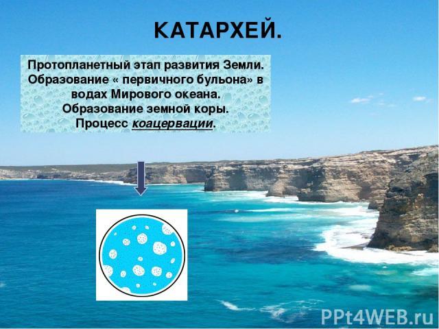 КАТАРХЕЙ. Протопланетный этап развития Земли. Образование « первичного бульона» в водах Мирового океана. Образование земной коры. Процесс коацервации.
