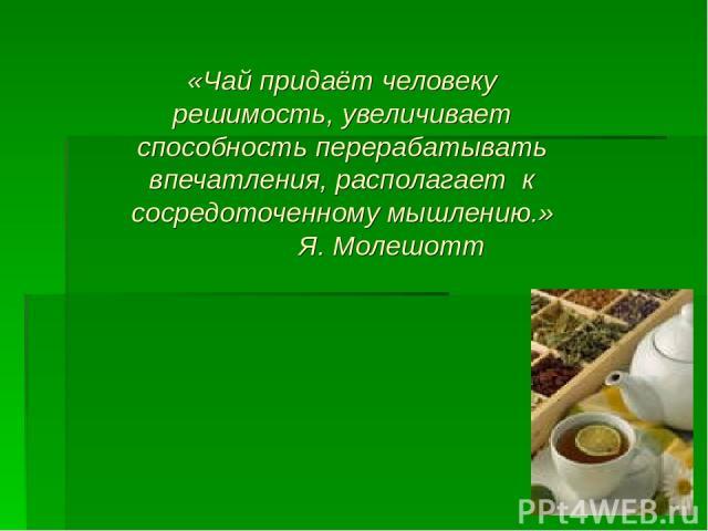 «Чай придаёт человеку решимость, увеличивает способность перерабатывать впечатления, располагает к сосредоточенному мышлению.» Я. Молешотт