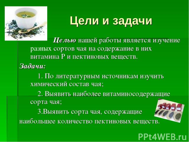 Цели и задачи Целью нашей работы является изучение разных сортов чая на содержание в них витамина Р и пектиновых веществ. Задачи: 1. По литературным источникам изучить химический состав чая; 2. Выявить наиболее витаминосодержащие сорта чая; 3.Выявит…