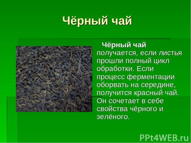 Чёрный чай Чёрный чай получается, если листья прошли полный цикл обработки. Если процесс ферментации оборвать на середине, получится красный чай. Он сочетает в себе свойства чёрного и зелёного.