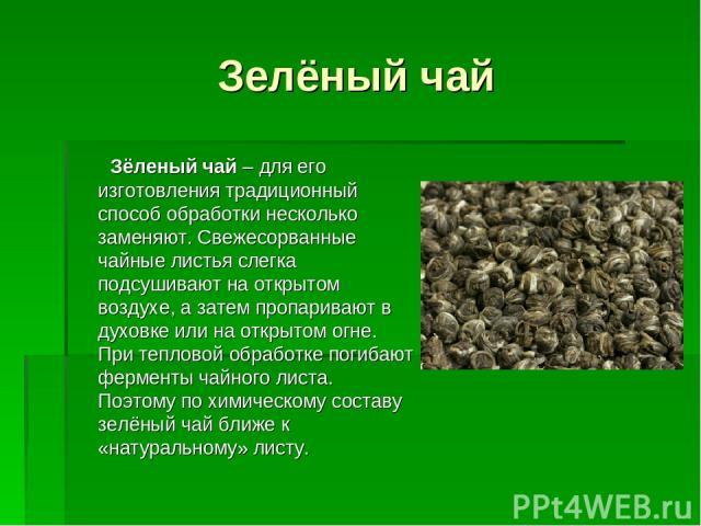Зелёный чай Зёленый чай – для его изготовления традиционный способ обработки несколько заменяют. Свежесорванные чайные листья слегка подсушивают на открытом воздухе, а затем пропаривают в духовке или на открытом огне. При тепловой обработке погибают…