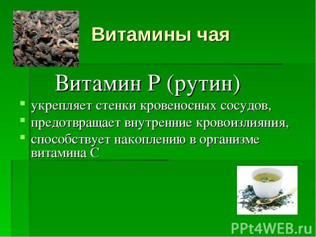 Витамины чая Витамин Р (рутин) укрепляет стенки кровеносных сосудов, предотвращает внутренние кровоизлияния, способствует накоплению в организме витамина С