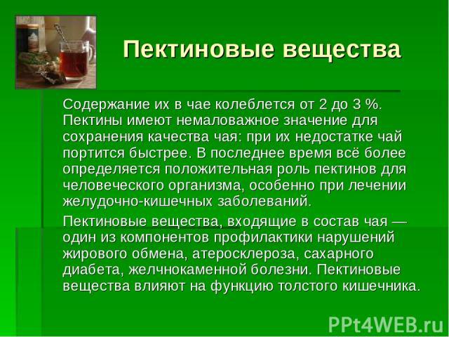 Пектиновые вещества Содержание их в чае колеблется от 2 до 3 %. Пектины имеют немаловажное значение для сохранения качества чая: при их недостатке чай портится быстрее. В последнее время всё более определяется положительная роль пектинов для человеч…