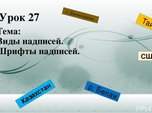 Урок 27 Тема: Виды надписей. Шрифты надписей. р. Белая, г. Джомолунгма Казахстан