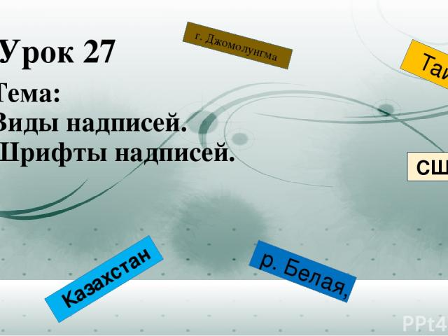 Урок 27 Тема: Виды надписей. Шрифты надписей. р. Белая, г. Джомолунгма Казахстан Тайга США