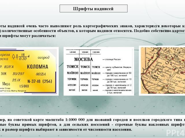 Например, на советской карте масштаба 1:1000 000 для названий городов и поселков городского типа используют прописные буквы прямых шрифтов, а для сельских поселений - строчные буквы наклонных шрифтов, причем рисунок и размер шрифта выбирают в зависи…