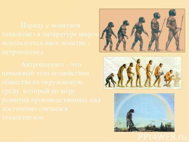 Наряду с понятием техногенез в литературе широко используется иное понятие - антропогенез. Антропогенез – это начальный этап воздействия общества на окружающую среду, который по мере развития производственных сил постепенно сменился техногенезом.