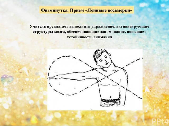 Физминутка. Прием «Ленивые восьмерки» Учитель предлагает выполнить упражнение, активизирующие структуры мозга, обеспечивающие запоминание, повышает устойчивость внимания